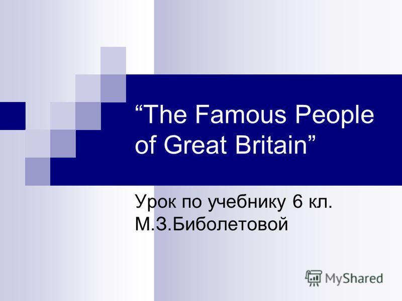 The Famous People of Great Britain Урок по учебнику 6 кл. М.З.Биболетовой