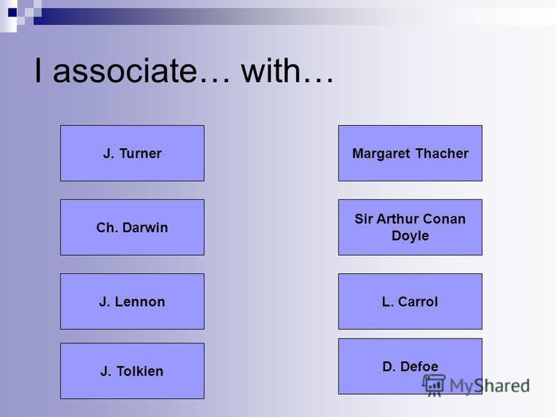 I associate… with… D. Defoe J. Tolkien Ch. Darwin J. LennonL. Carrol Sir Arthur Conan Doyle Margaret ThacherJ. Turner