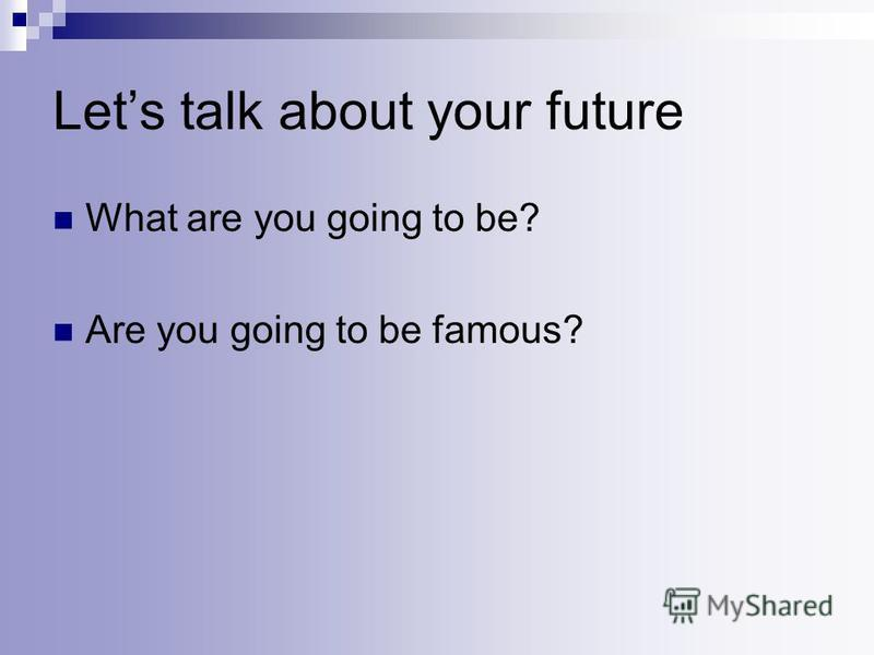Lets talk about your future What are you going to be? Are you going to be famous?