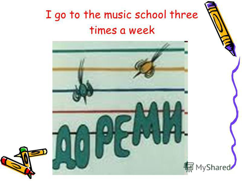 I go to the music school three times a week