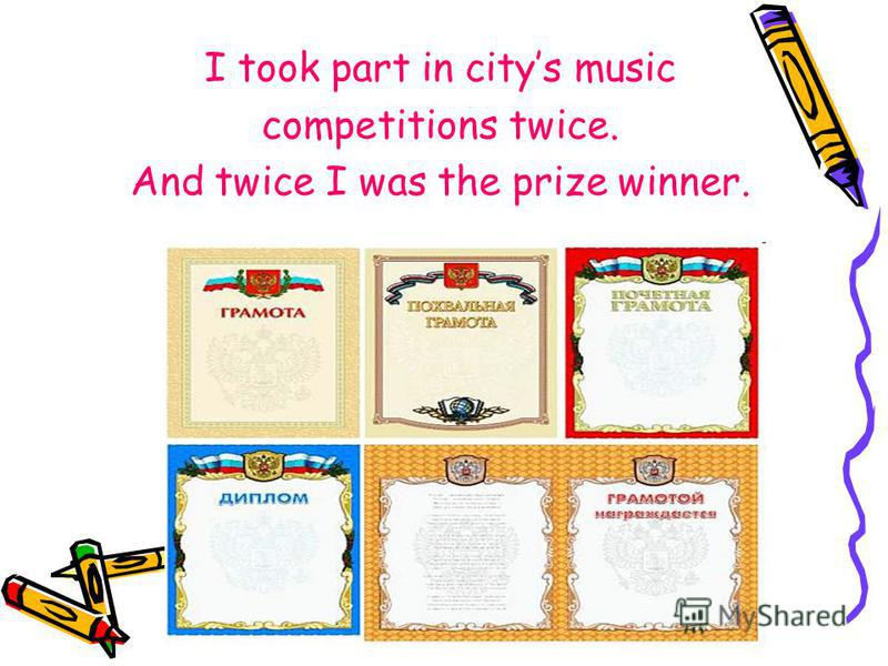 I took part in citys music competitions twice. And twice I was the prize winner.