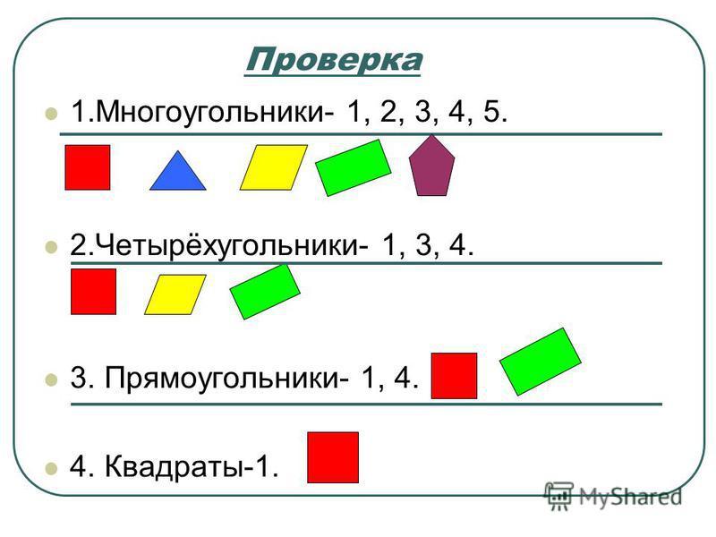 Проверка 1.Многоугольники- 1, 2, 3, 4, 5. 2.Четырёхугольники- 1, 3, 4. 3. Прямоугольники- 1, 4. 4. Квадраты-1.