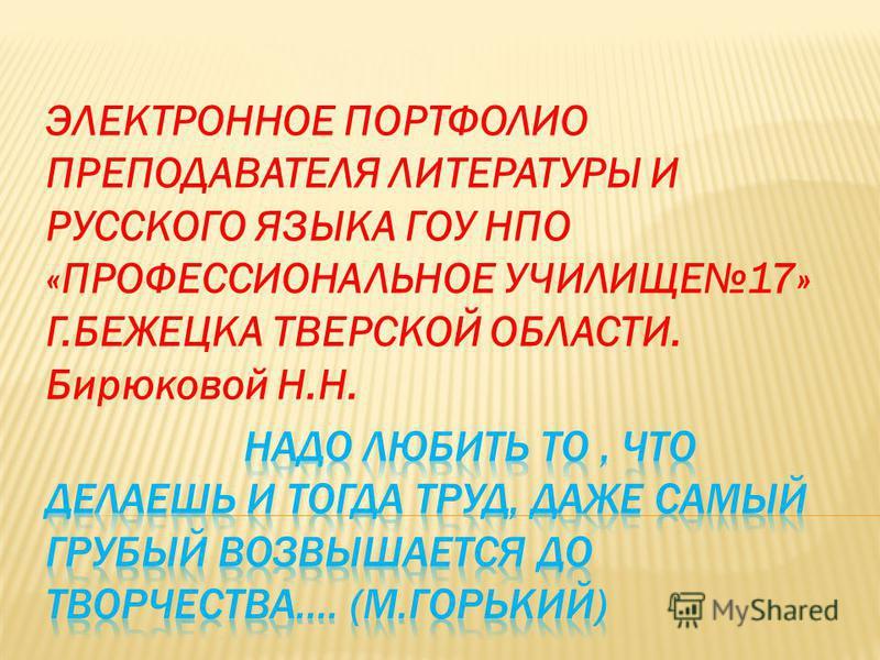 ЭЛЕКТРОННОЕ ПОРТФОЛИО ПРЕПОДАВАТЕЛЯ ЛИТЕРАТУРЫ И РУССКОГО ЯЗЫКА ГОУ НПО «ПРОФЕССИОНАЛЬНОЕ УЧИЛИЩЕ17» Г.БЕЖЕЦКА ТВЕРСКОЙ ОБЛАСТИ. Бирюковой Н.Н.