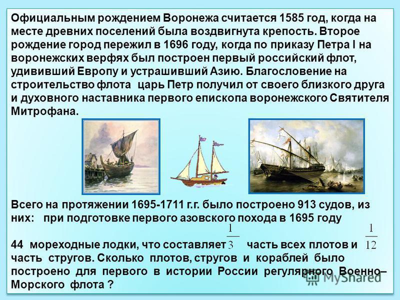 Официальным рождением Воронежа считается 1585 год, когда на месте древних поселений была воздвигнута крепость. Второе рождение город пережил в 1696 году, когда по приказу Петра I на воронежских верфях был построен первый российский флот, удививший Ев