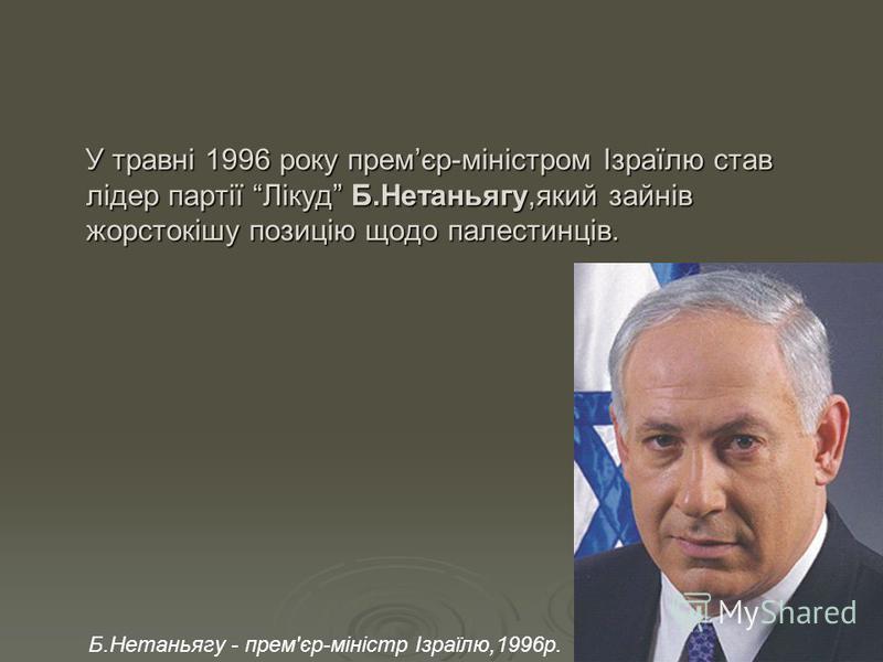 У травні 1996 року премєр-міністром Ізраїлю став лідер партії Лікуд Б.Нетаньягу,який зайнів жорстокішу позицію щодо палестинців. У травні 1996 року премєр-міністром Ізраїлю став лідер партії Лікуд Б.Нетаньягу,який зайнів жорстокішу позицію щодо палес