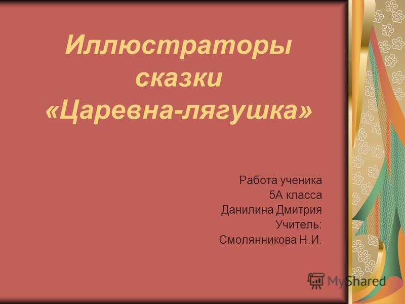 Иллюстраторы сказки «Царевна-лягушка» Работа ученика 5А класса Данилина Дмитрия Учитель: Смолянникова Н.И.