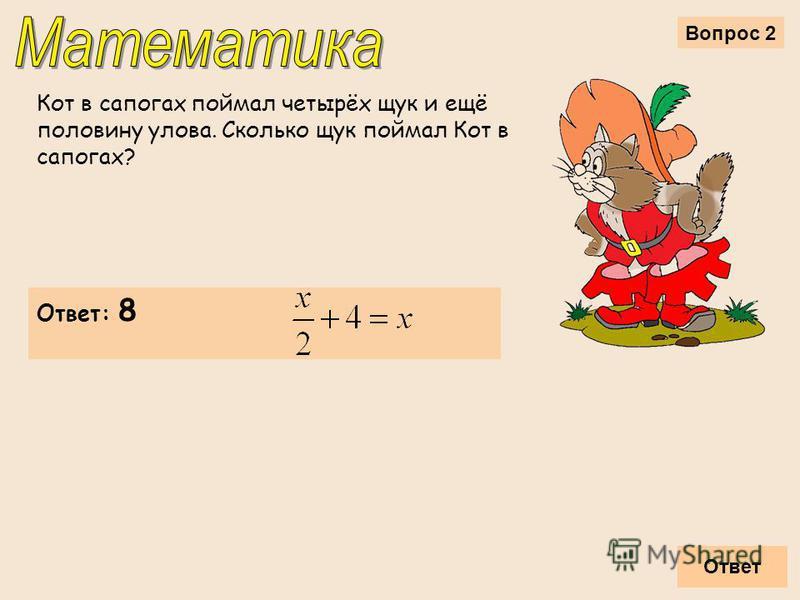 Вопрос 2 Кот в сапогах поймал четырёх щук и ещё половину улова. Сколько щук поймал Кот в сапогах? Ответ Ответ: 8