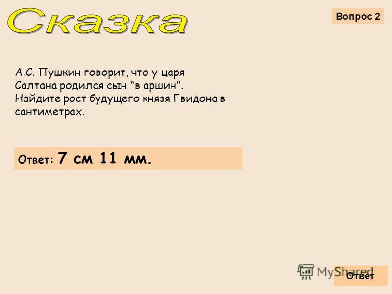 Вопрос 2 Ответ Ответ: 7 см 11 мм. А.С. Пушкин говорит, что у царя Салтана родился сын в аршин. Найдите рост будущего князя Гвидона в сантиметрах.