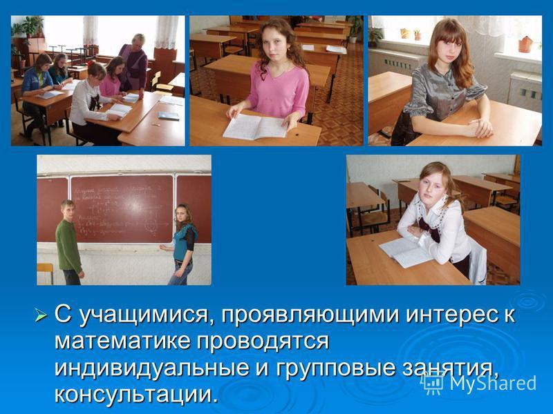 С учащимися, проявляющими интерес к математике проводятся индивидуальные и групповые занятия, консультации. С учащимися, проявляющими интерес к математике проводятся индивидуальные и групповые занятия, консультации.