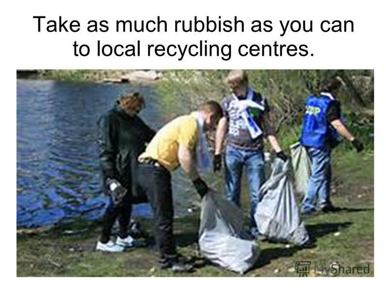 Take as much rubbish as you can to local recycling centres.