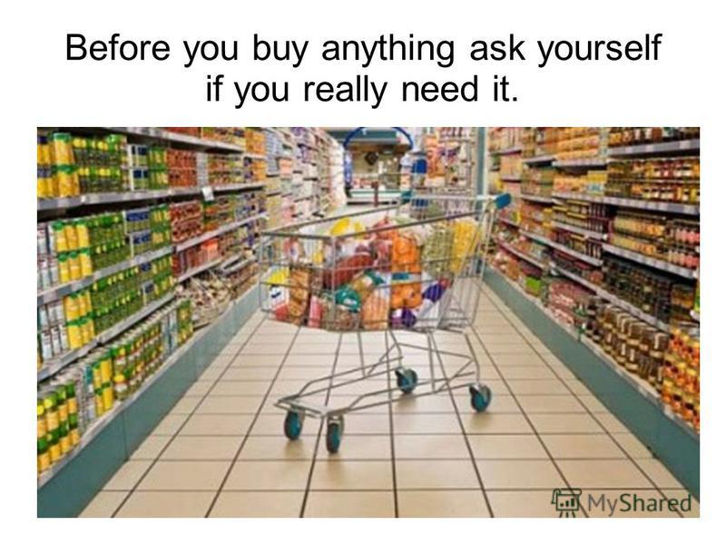 Beforе you buy anything ask yourself if you really need it.