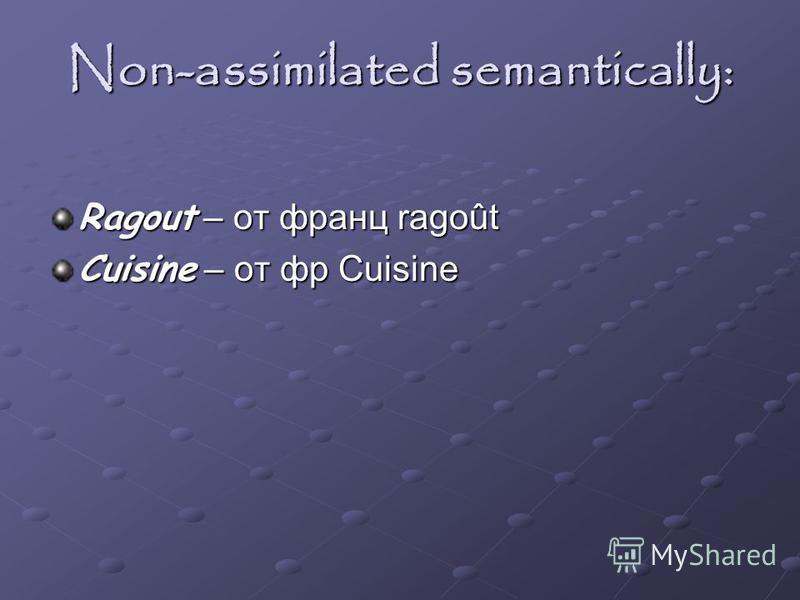 Non-assimilated semantically: Ragout – от франц ragoût Cuisine – от фр Cuisine
