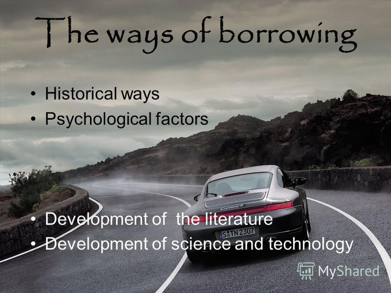 The ways of borrowing Historical ways Psychological factors Development of the literature Development of science and technology