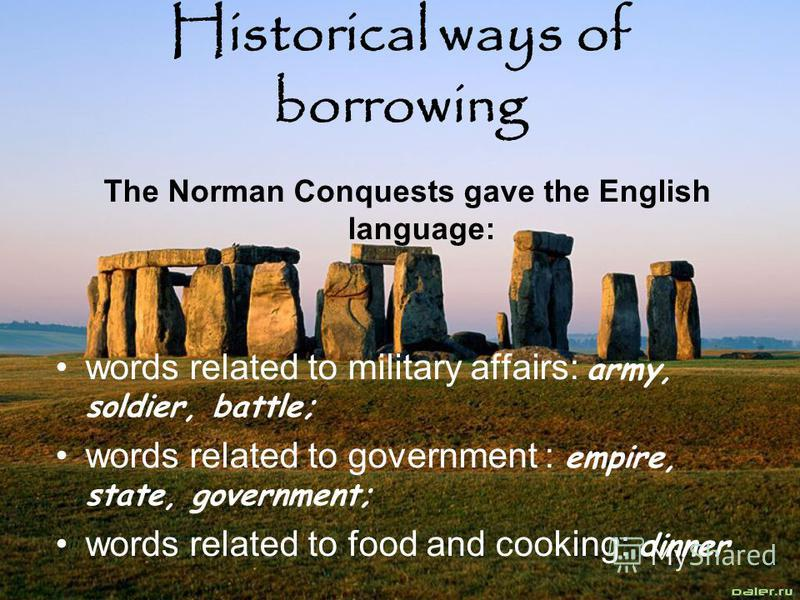 Historical ways of borrowing The Norman Conquests gave the English language: words related to military affairs: army, soldier, battle; words related to government : empire, state, government; words related to food and cooking: dinner
