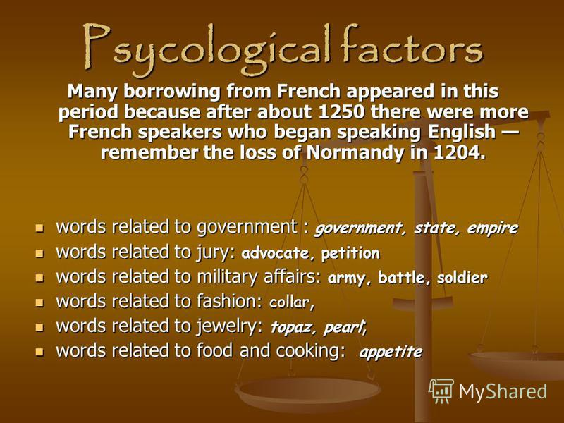 Psycological factors Many borrowing from French appeared in this period because after about 1250 there were more French speakers who began speaking English remember the loss of Normandy in 1204. words related to government : government, state, empire