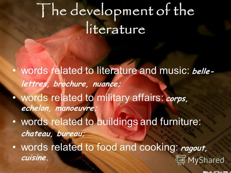 The development of the literature words related to literature and music: belle- lettres, brochure, nuance; words related to military affairs: corps, echelon, manoeuvre; words related to buildings and furniture: chateau, bureau; words related to food