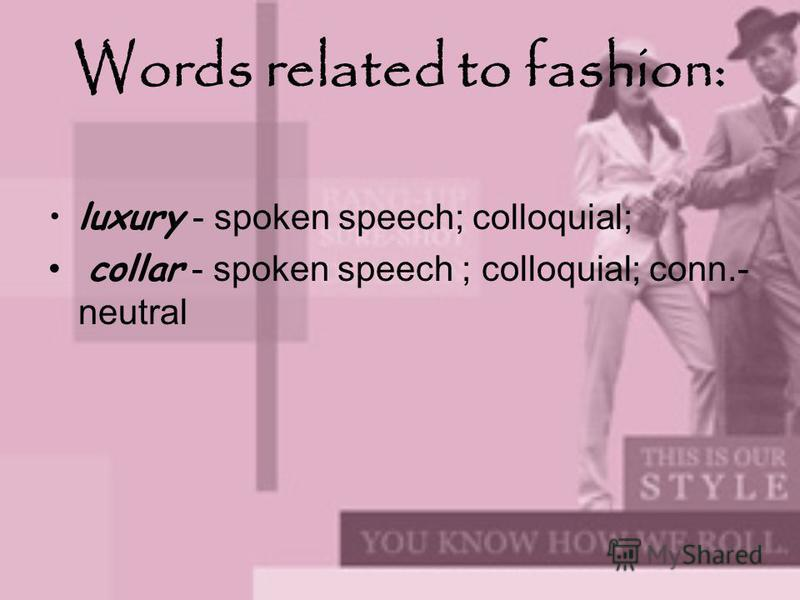 Words related to fashion: luxury - spoken speech; colloquial; collar - spoken speech ; colloquial; conn.- neutral