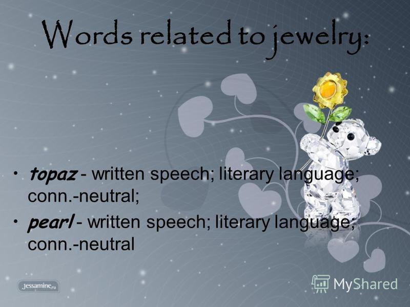 Words related to jewelry: topaz - written speech; literary language; conn.-neutral; pearl - written speech; literary language; conn.-neutral