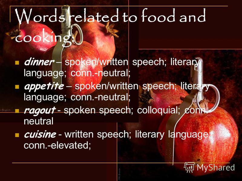 Words related to food and cooking: dinner – spoken/written speech; literary language; conn.-neutral; appetite – spoken/written speech; literary language; conn.-neutral; ragout - spoken speech; colloquial; conn.- neutral cuisine - written speech; lite