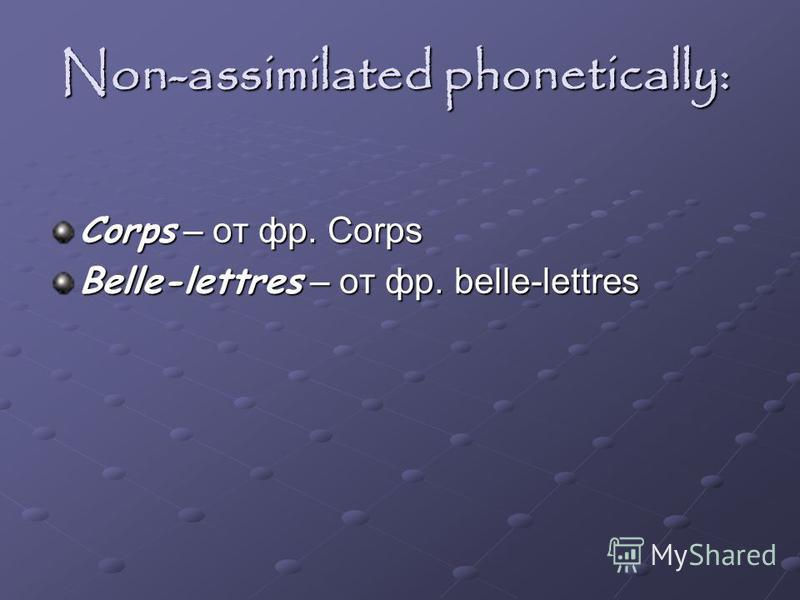 Non-assimilated phonetically: Corps – от фр. Corps Belle-lettres – от фр. belle-lettres