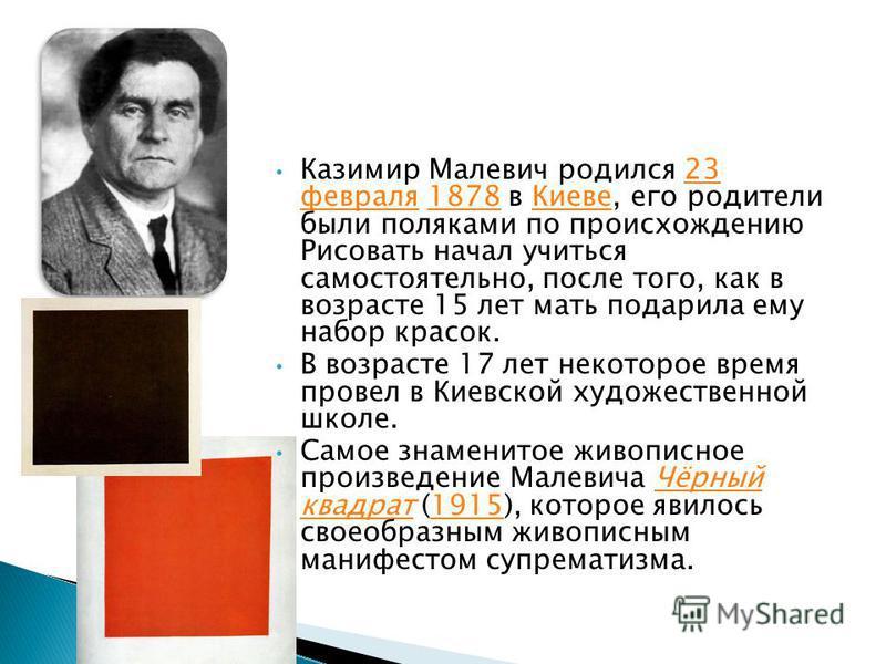 Казимир Малевич родился 23 февраля 1878 в Киеве, его родители были поляками по происхождению Рисовать начал учиться самостоятельно, после того, как в возрасте 15 лет мать подарила ему набор красок.23 февраля 1878Киеве В возрасте 17 лет некоторое врем