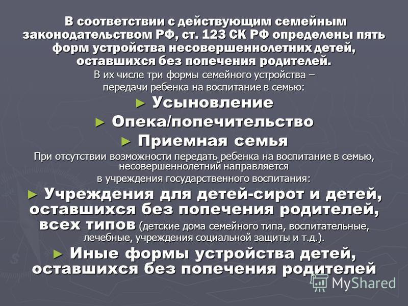 В соответствии с действующим семейным законодательством РФ, ст. 123 СК РФ определены пять форм устройства несовершеннолетних детей, оставшихся без попечения родителей. В соответствии с действующим семейным законодательством РФ, ст. 123 СК РФ определе