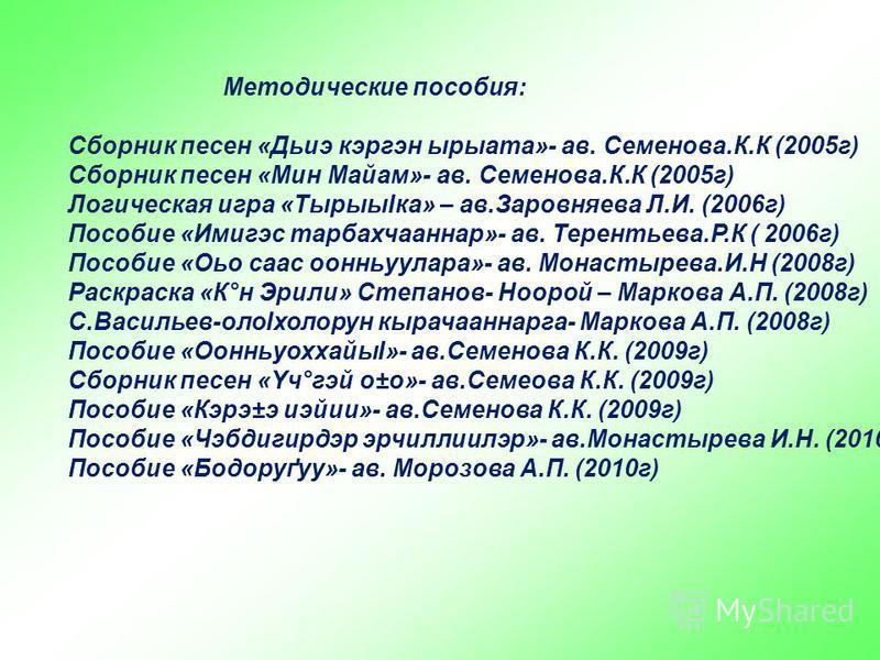 Методические пособия: Сборник песен «Дьиэ кэргэн ырыата»- ав. Семенова.К.К (2005 г) Сборник песен «Мин Майам»- ав. Семенова.К.К (2005 г) Логическая игра «ТырыыІка» – ав.Заровняева Л.И. (2006 г) Пособие «Имигэс тарбахчааннар»- ав. Терентьева.Р.К ( 200