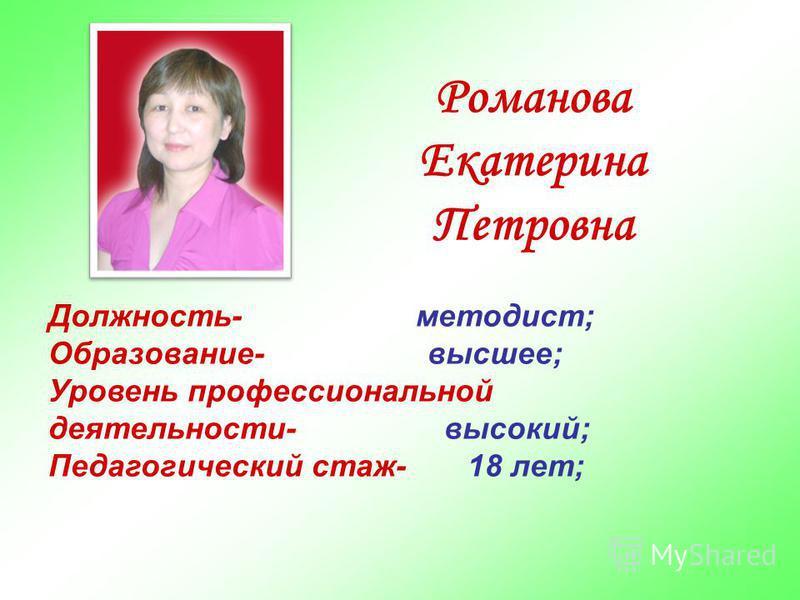 Романова Екатерина Петровна Должность- методист; Образование- высшее; Уровень профессиональной деятельности- высокий; Педагогический стаж- 18 лет;