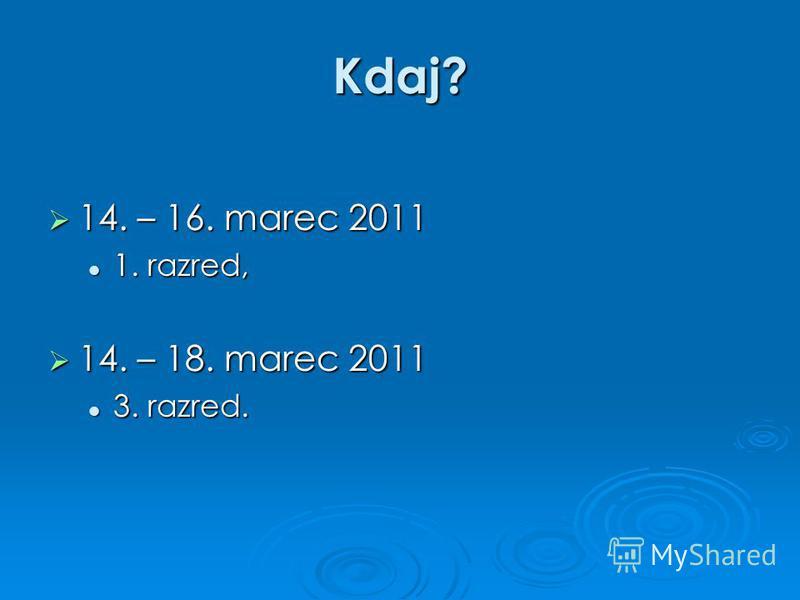 Kdaj? 14. – 16. marec 2011 14. – 16. marec 2011 1. razred, 1. razred, 14. – 18. marec 2011 14. – 18. marec 2011 3. razred. 3. razred.