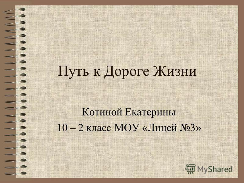 Путь к Дороге Жизни Котиной Екатерины 10 – 2 класс МОУ «Лицей 3»