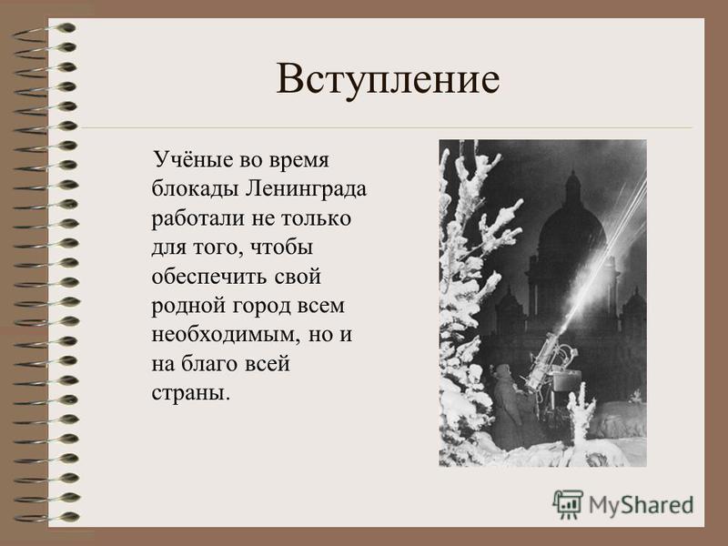 Вступление Учёные во время блокады Ленинграда работали не только для того, чтобы обеспечить свой родной город всем необходимым, но и на благо всей страны.