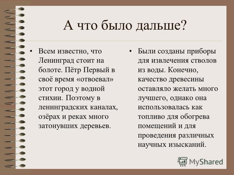 А что было дальше? Всем известно, что Ленинград стоит на болоте. Пётр Первый в своё время «отвоевал» этот город у водной стихии. Поэтому в ленинградских каналах, озёрах и реках много затонувших деревьев. Были созданы приборы для извлечения стволов из