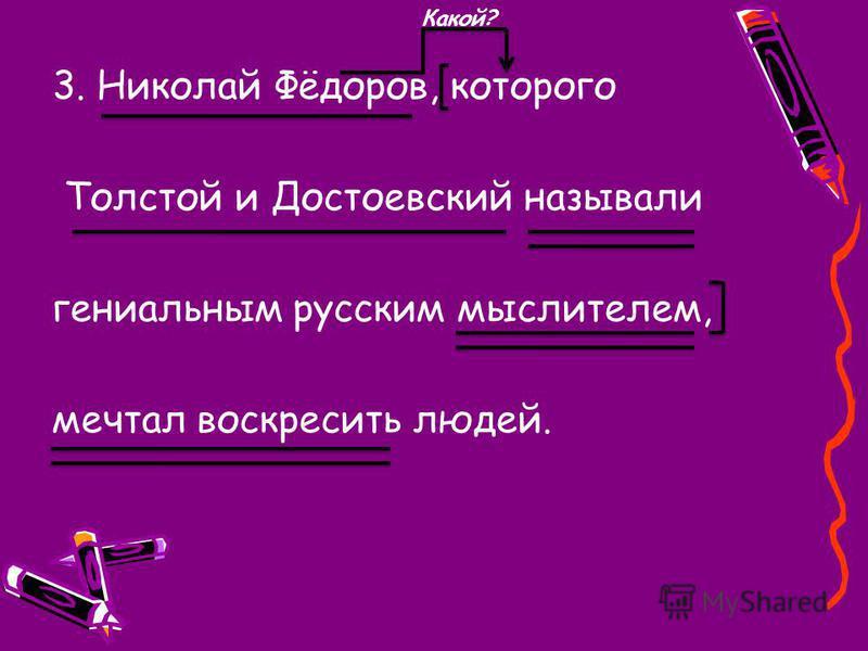 3. Николай Фёдоров, которого Толстой и Достоевский называли гениальным русским мыслителем, мечтал воскресить людей. Какой?