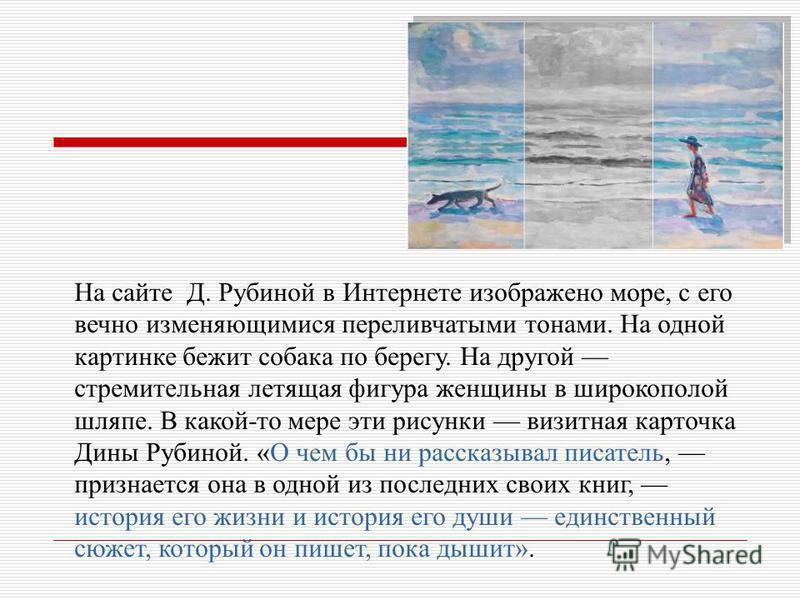 На сайте Д. Рубиной в Интернете изображено море, с его вечно изменяющимися переливчатыми тонами. На одной картинке бежит собака по берегу. На другой стремительная летящая фигура женщины в широкополой шляпе. В какой-то мере эти рисунки визитная карточ