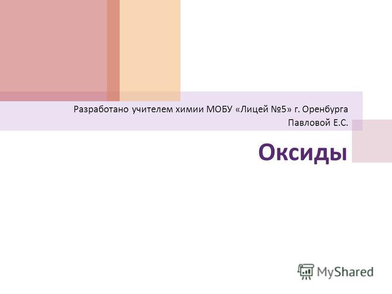 Оксиды Разработано учителем химии МОБУ « Лицей 5» г. Оренбурга Павловой Е. С.