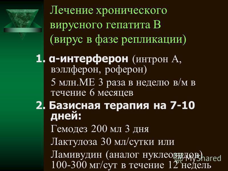 Лечение хронического вирусного гепатита В (вирус в фазе репликации) 1. α-интерферон (интрон А, вэллферон, роферон) 5 млн.МЕ 3 раза в неделю в/м в течение 6 месяцев 2. Базисная терапия на 7-10 дней: Гемодез 200 мл 3 дня Лактулоза 30 мл/сутки или Ламив