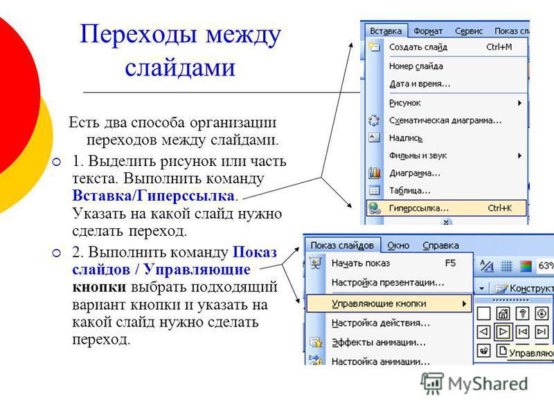 Переходы между слайдами Есть два способа организации переходов между слайдами. 1. Выделить рисунок или часть текста. Выполнить команду Вставка/Гиперссылка. Указать на какой слайд нужно сделать переход. 2. Выполнить команду Показ слайдов / Управляющие