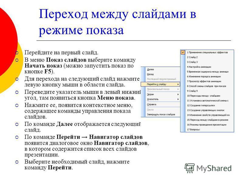 Переход между слайдами в режиме показа Перейдите на первый слайд. В меню Показ слайдов выберите команду Начать показ (можно запустить показ по кнопке F5). Для перехода на следующий слайд нажмите левую кнопку мыши в области слайда. Переведите указател