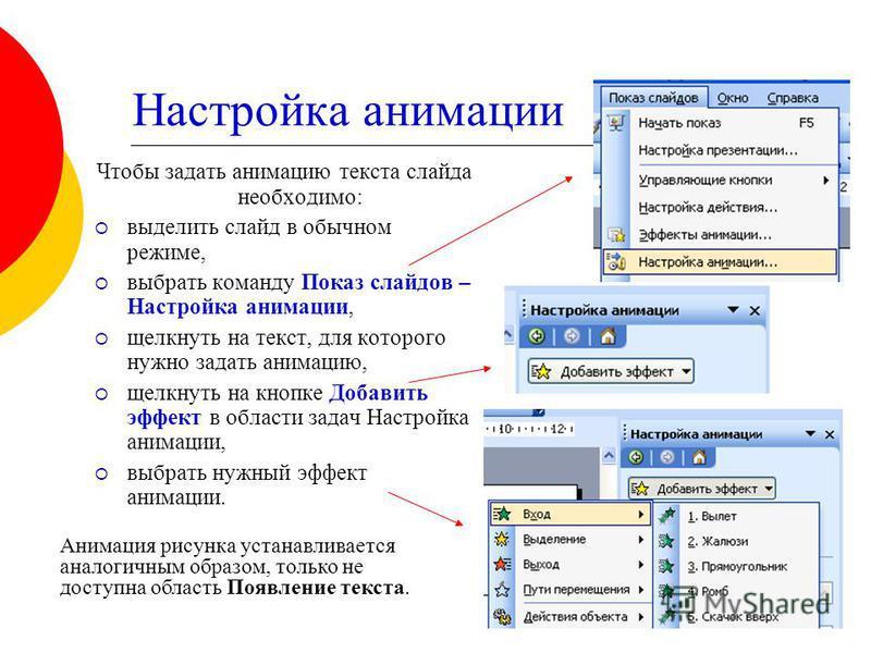Настройка анимации Чтобы задать анимацию текста слайда необходимо: выделить слайд в обычном режиме, выбрать команду Показ слайдов – Настройка анимации, щелкнуть на текст, для которого нужно задать анимацию, щелкнуть на кнопке Добавить эффект в област