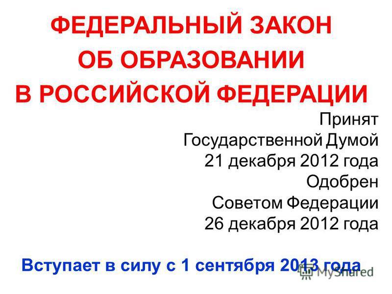 ФЕДЕРАЛЬНЫЙ ЗАКОН ОБ ОБРАЗОВАНИИ В РОССИЙСКОЙ ФЕДЕРАЦИИ Принят Государственной Думой 21 декабря 2012 года Одобрен Советом Федерации 26 декабря 2012 года Вступает в силу с 1 сентября 2013 года