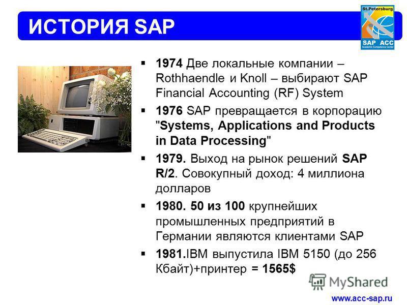 www.acc-sap.ru ИСТОРИЯ SAP 1974 Две локальные компании – Rothhaendle и Knoll – выбирают SAP Financial Accounting (RF) System 1976 SAP превращается в корпорацию