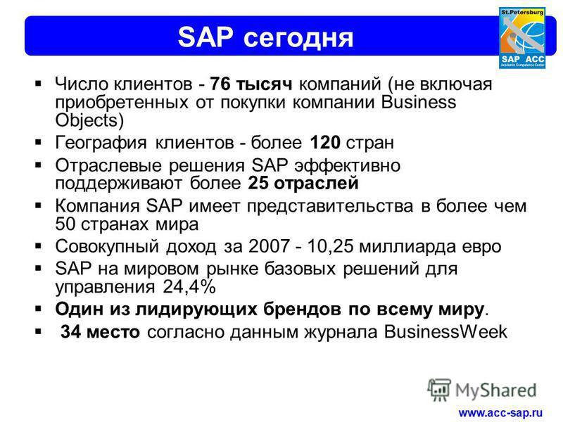 www.acc-sap.ru SAP сегодня Число клиентов - 76 тысяч компаний (не включая приобретенных от покупки компании Business Objects) География клиентов - более 120 стран Отраслевые решения SAP эффективно поддерживают более 25 отраслей Компания SAP имеет пре