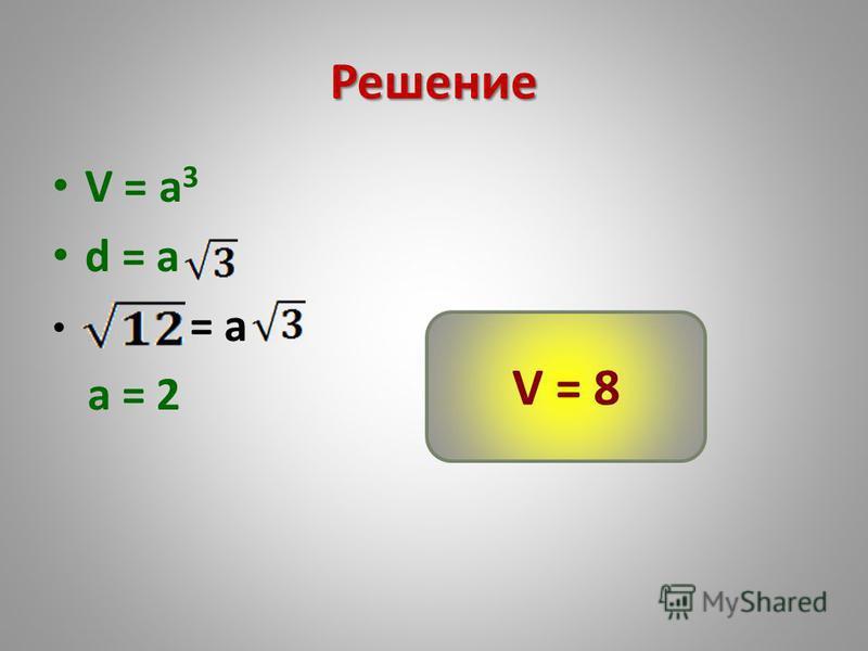 Решение V = a 3 d = a = a a = 2 V = 8