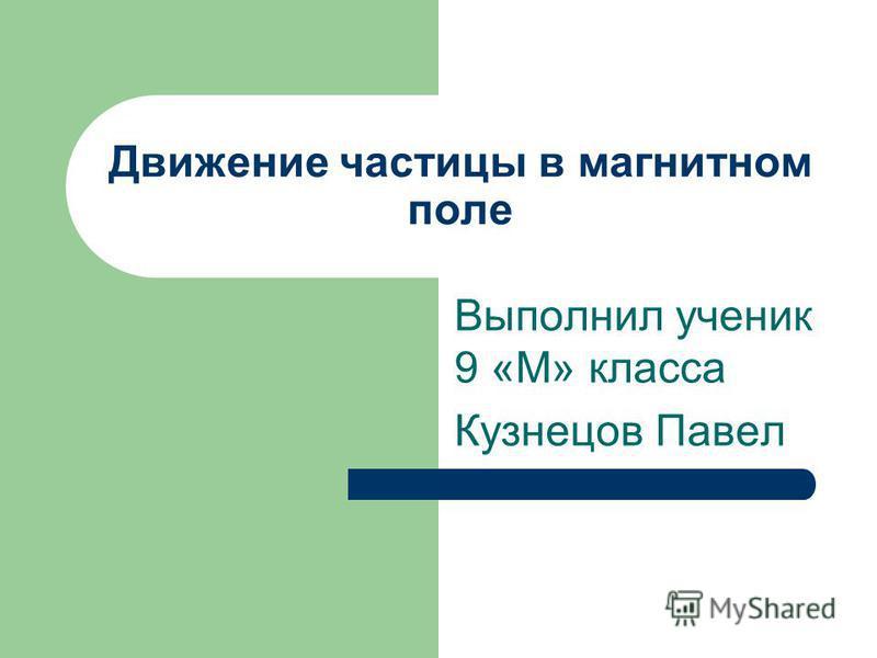 Движение частицы в магнитном поле Выполнил ученик 9 «М» класса Кузнецов Павел