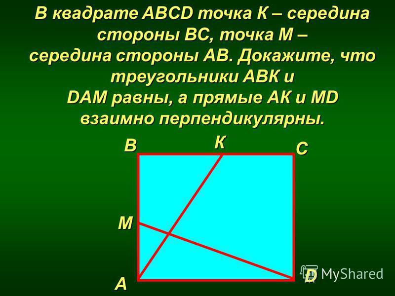 В квадрате ABCD точка К – середина стороны ВС, точка М – середина стороны АВ. Докажите, что треугольники АВК и DAМ равны, а прямые АК и МD взаимно перпендикулярны. D В А С М К