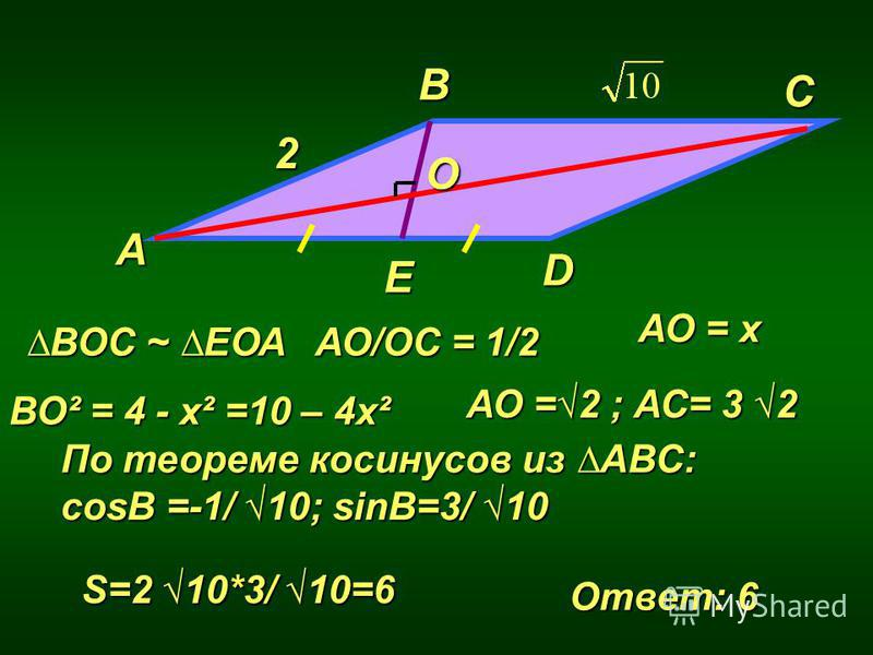 В A D С 2 Е ВОС ~ ЕОА О АО/ОС = 1/2 АО = х ВО² = 4 - х² =10 – 4 х² АО =2 ; АС= 3 2 По теореме косинусов из АВС: cosB =-1/ 10; sinB=3/ 10 S=2 10*3/ 10=6 Ответ: 6