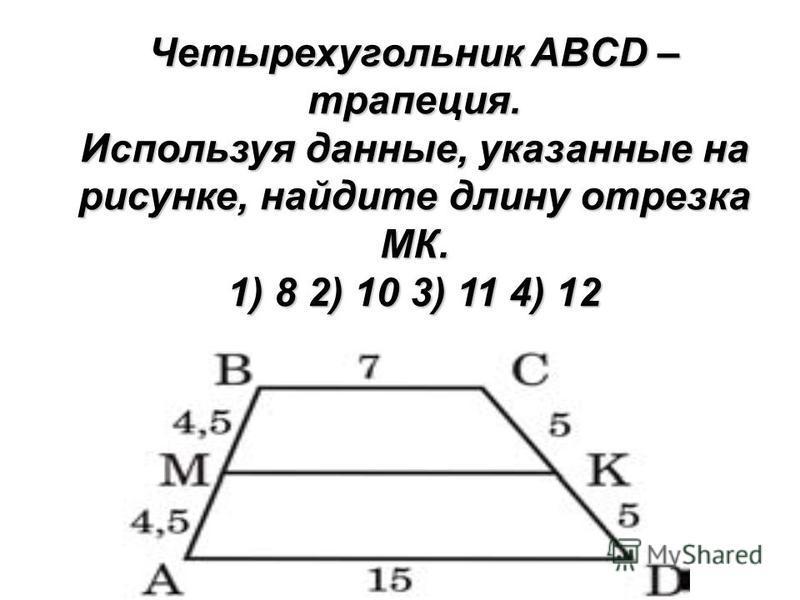 Четырехугольник ABCD – трапеция. Используя данные, указанные на рисунке, найдите длину отрезка MК. 1) 8 2) 10 3) 11 4) 12