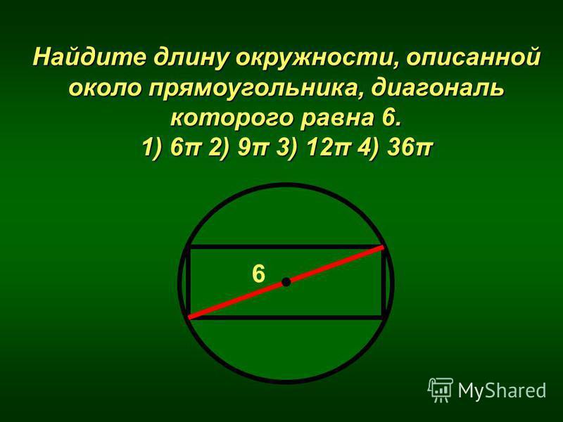 Найдите длину окружности, описанной около прямоугольника, диагональ которого равна 6. 1) 6π 2) 9π 3) 12π 4) 36π 6