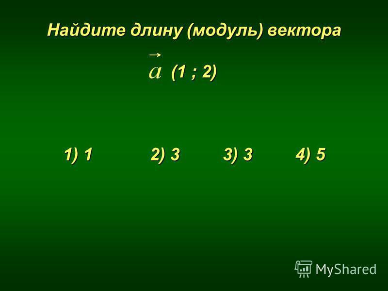 Найдите длину (модуль) вектора (1 ; 2) 1) 1 2) 3 3) 3 4) 5