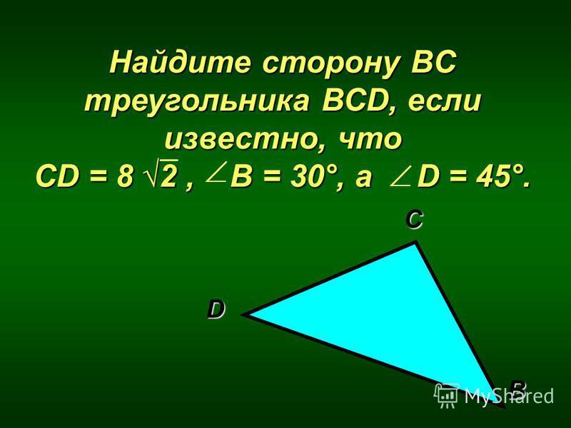 Найдите сторону ВC треугольника ВСD, если известно, что CD = 8 2, B = 30°, а D = 45°. D С В